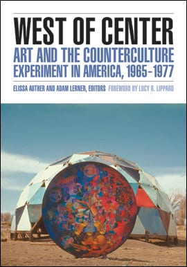 Elissa Auther and Adam Lerner, eds. West of Center: Art and the Counterculture Experiment in America, 1965–1977. Minneapolis: University of Minnesota Press, 2011. 448 pp., 92 color ills. $120, $39.95 paper