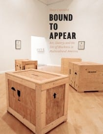 Huey Copeland, Bound to Appear: Art, Slavery, and the Site of Blackness in Multicultural America