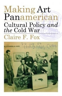 Claire F. Fox, Making Art Panamerican: Cultural Policy and the Cold War