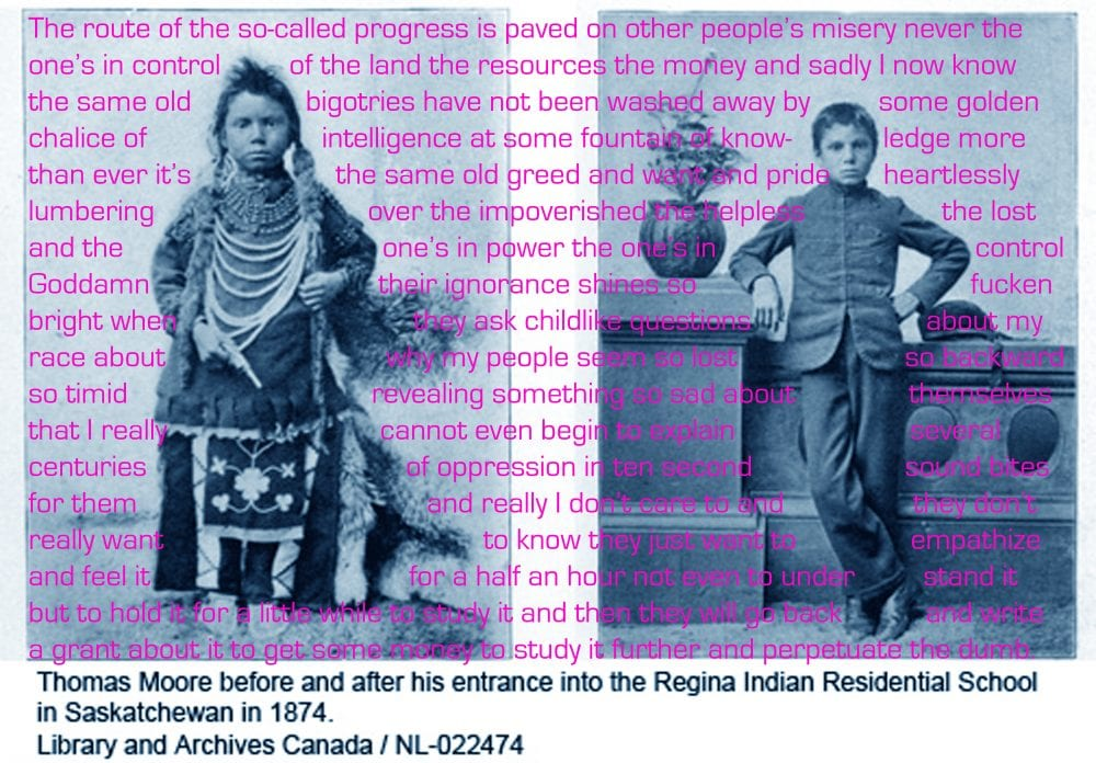 Digital collage including a pair of staged, black-and-white, 19th-century photographs of a young Indigenous boy before and after being assimilated at a residential school. (In the left image he wears a traditional Indigenous outfit, and on the right Western garb.) The image is overlaid with contemporary anticolonial writing.