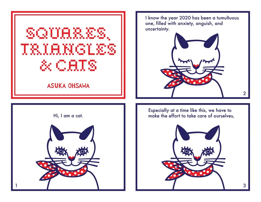 "Comic spread of four images. First panel reads, ""Squares, Triangles, and Cats"" by Asuka Ohsawa. Second panel shows a line drawing of a cat wearing a polka-dotted scarf around its neck and looking at the viewer, and reads, ""Hi, I am a cat."" Third panel shows an image of same cat with eyes closed, and reads, ""I know the year 2020 has been a tumultuous year, filled with anxiety, anguish, and uncertainty . . ."" The fourth panel shows the same cat with its eyes open again and reads, ""Especially at a time like this, we have to make the effort to take care of ourselves,"""