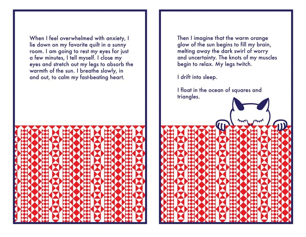 "Comic spread of two images. An image of the cat curled up underneath a quilt, which is covered in a pattern of red squares and triangles, spans both panels. The first panel's text reads: ""When I feel overwhelmed with anxiety, I lie down on my favorite quilt in a sunny room. I am going to rest my eyes just for a few minutes, I tell myself. I close my eyes and stretch out my legs to absorb the warmth of the sun. I breathe slowly, in and out, to calm my fast-beating heart."" Second panel reads, ""Then I imagine that the warm orange glow of the sun begins to fill my brain, melting away the dark swirl of worry and uncertainty. The knots of my muscles begin to relax. My legs twitch. / I drift into sleep. / I float in the ocean of squares and triangles."""