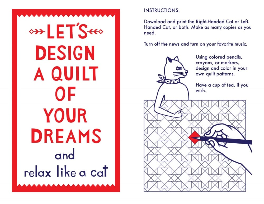 "Left side of image reads, ""Let's Design a Quilt of Your Dreams and Relax Like a Cat. Right side of image shows an illustration of a human hand coloring in a quilt pattern line drawing, with an image of the cat peering over the top of the drawing. Text reads, ""INSTRUCTIONS: Download and print the Right-handed Cat or Left-handed Cat, or both. Make as many copies as you need. / Turn off the news and turn on your favorite music. / Using colored pencils, crayons, or markers, design and color in your own quilt patterns. Have a cup of tea, if you wish."""