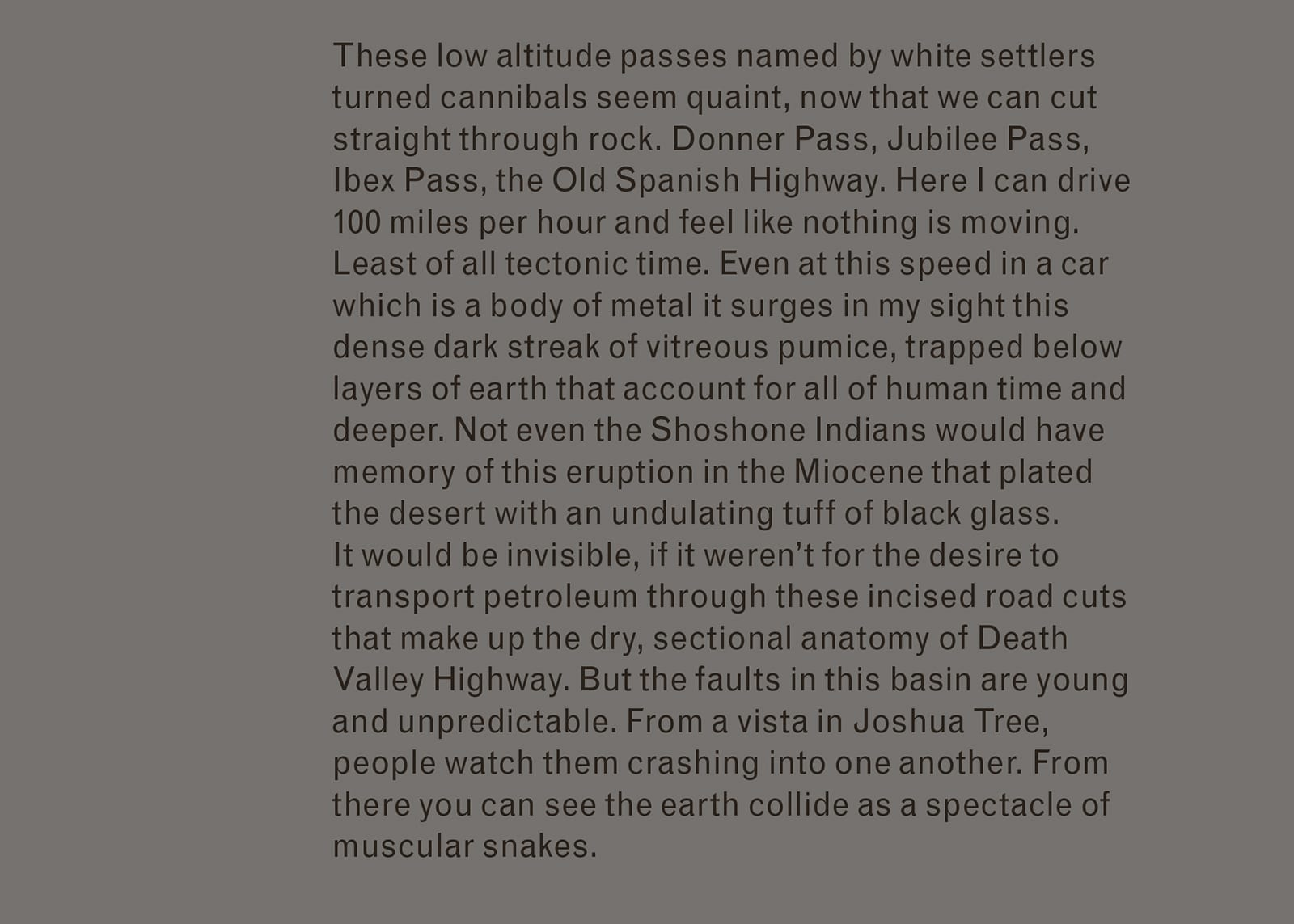 Excerpt of text from Imaginary Explosions. Text reads: These low altitude passes named by white settlers turned cannibals seem quaint, now that we can cut straight through rock. Donner Pass, Jubilee Pass, Ibex Pass, the Old Spanish Highway. Here I can drive 100 miles per hour and feel like nothing is moving. Least of all tectonic time. Even at this speed in a car which is a body of metal it surges in my sight this dense dark streak of vitreous pumice, trapped below layers of earth that account for all of human time and deeper. Not even the Shoshone Indians would have memory of this eruption in the Miocene that plated the desert with an undulating tuff of black glass. It would be invisible, if it weren't for the desire to transport petroleum through these incised road cuts that make up the dry, sectional anatomy of Death Valley Highway. But the faults in this basin are young and unpredictable. From a vista in Joshua Tree, people watch them crashing into one another. From there you can see the earth collide as a spectacle of muscular snakes.