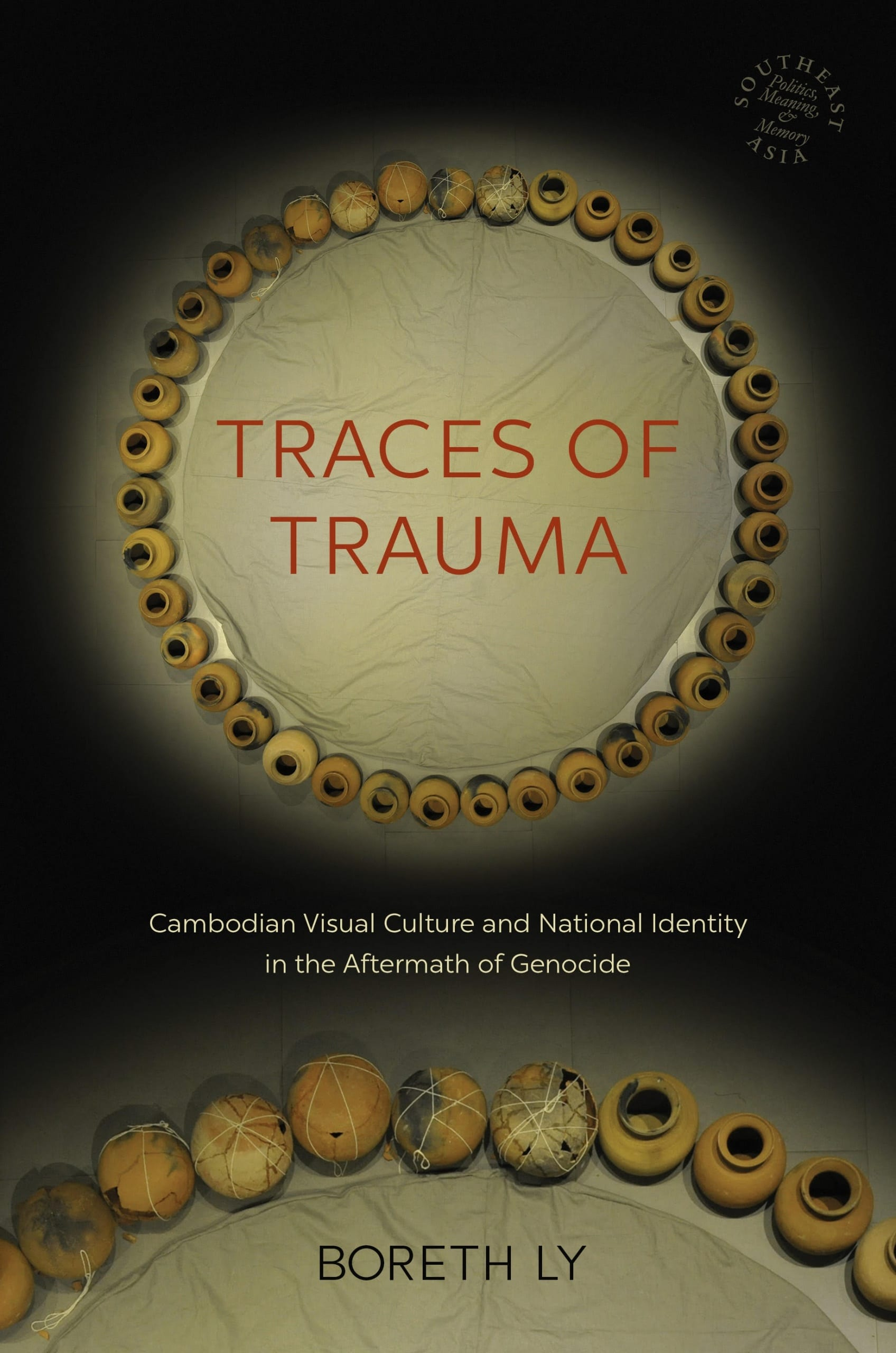 Cover of book by Boreth Ly featuring a color photograph of forty clay pots arranged in a circle. Situated in the middle of the circle is the book's title written in red, Traces of Trauma: Cambodian Visual Culture and National Identity in the Aftermath of Genocide.