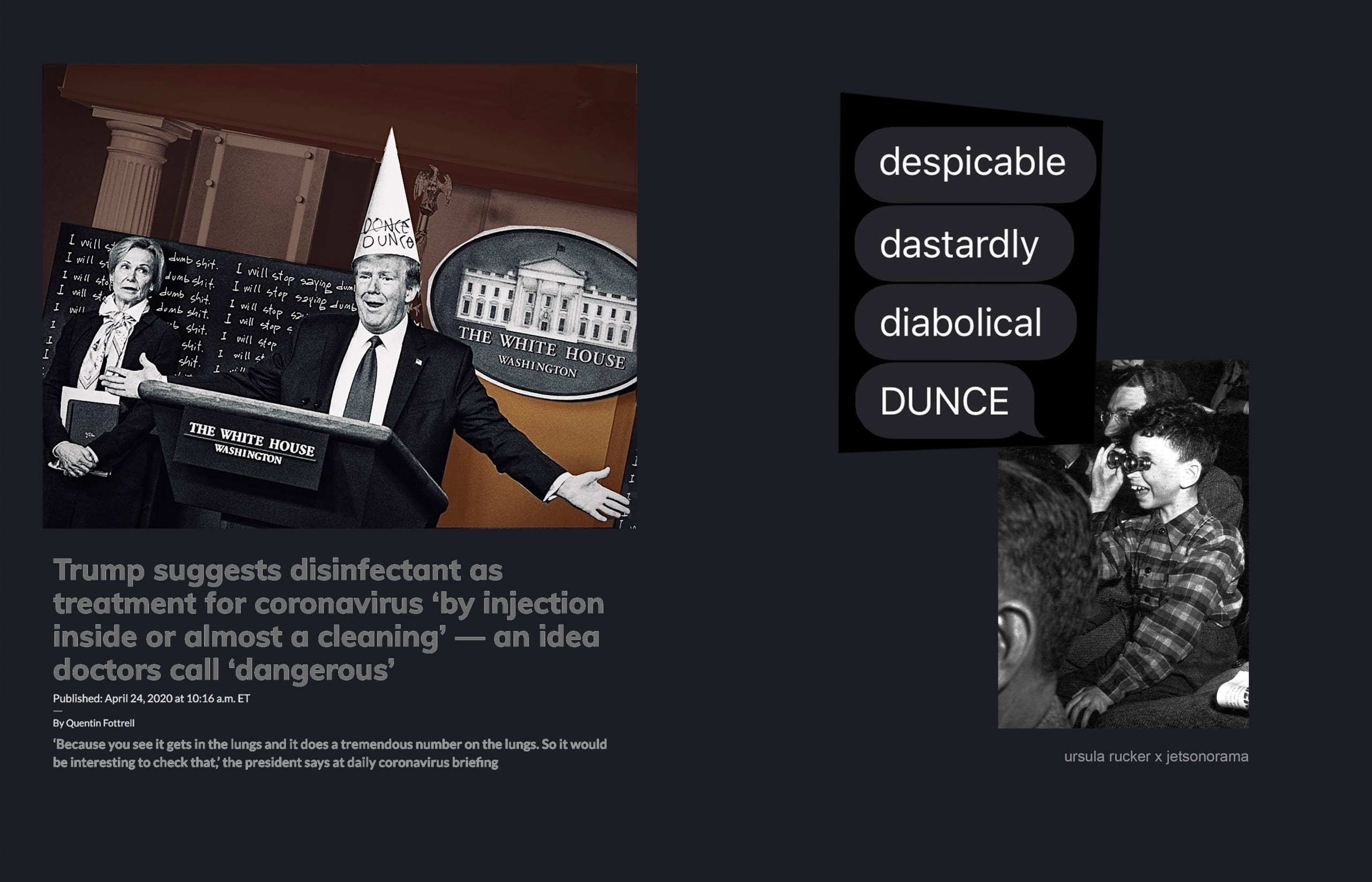 """To left, collage depicting President Donald Trump at a press briefing alongside coronavirus response coordinator Deborah Birx; image has been critically revised to include a dunce cap on Trump and include the words """"I will stop saying dumb shit"""" in the background, as if written on a chalboard; headline below collage says """"Trump suggests disinfectant as treatment for coronavirus 'by injection inside or almost a cleaning'--an idea doctors call 'dangerous'"""" (originally from marketwatch.com, April 24, 2020). On right a short poem appears, superimposed over a mid-twentieth century black and white photograph by Weegee of a child sitting in a crowd and looking through binoculars. The poem word bubbles read """"despicable, dastardly, diabolical, dunce."""""""