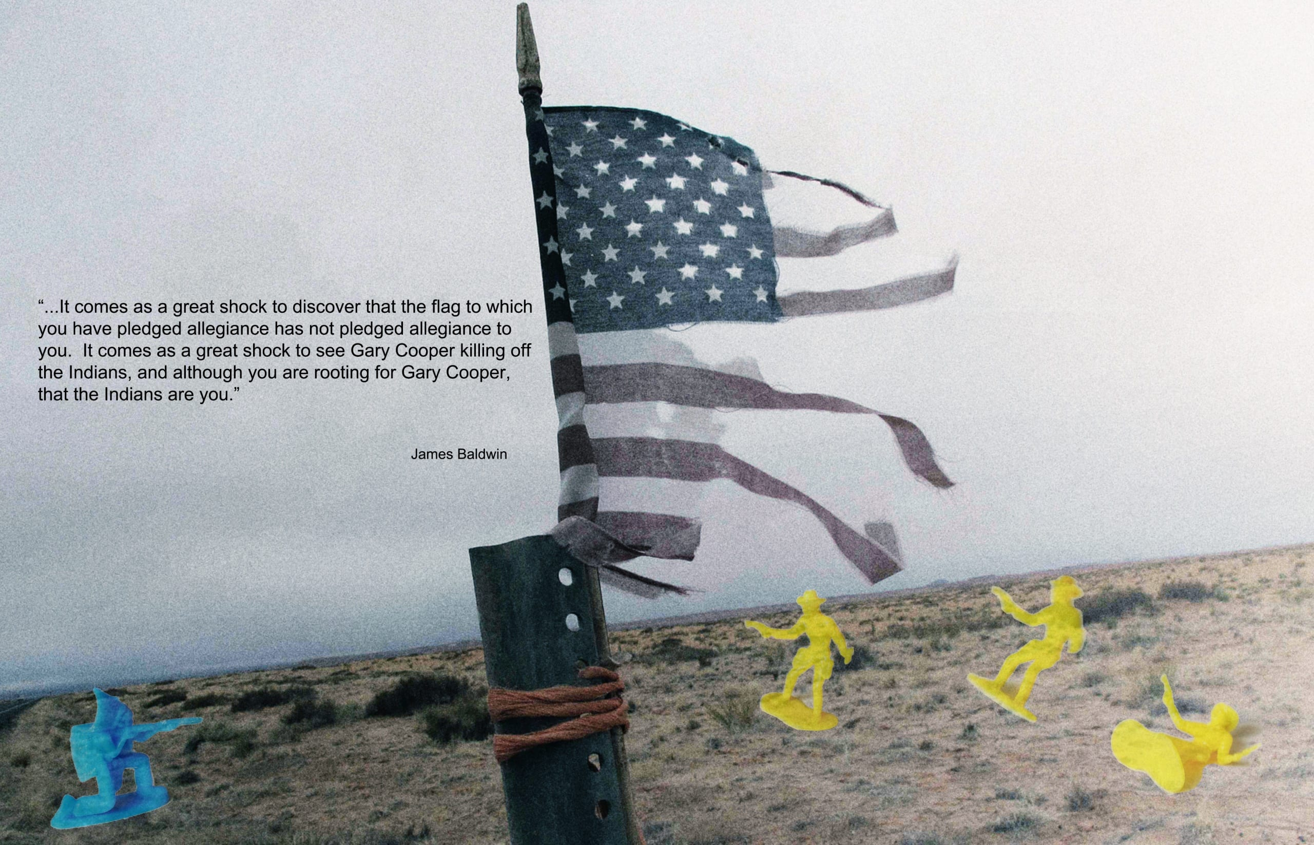 """Photo of tattered American flag secured to a post in a rural landscape; small children's toys meant to depict """"Cowboys and Indians"""" are superimposed over the bottom third of the image. A quote from James Baldwin appears directly over the photograph"""