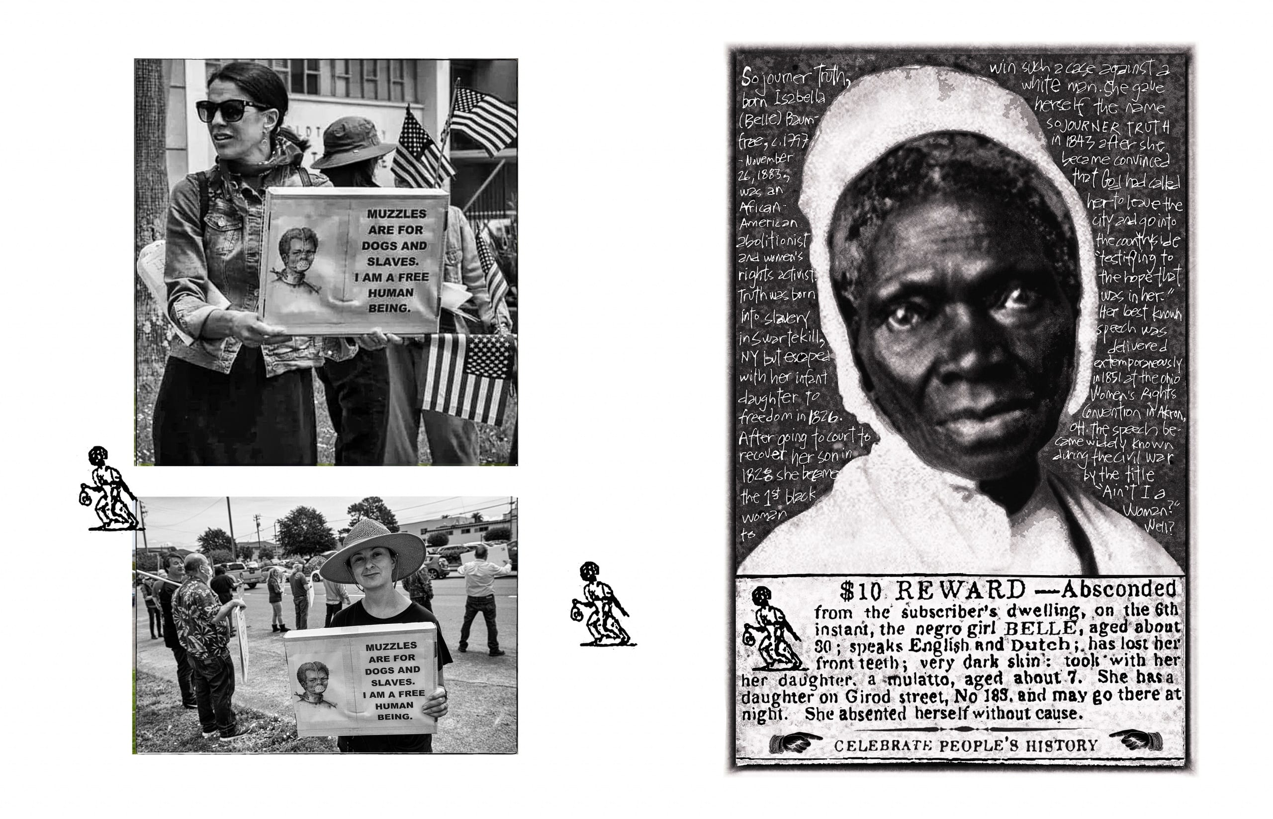 """To left, two black and white photographs show two different white women protesting stay-at-home orders, both of whom hold computer printouts of an 1839 illustration of an enslaved man forced to wear a face mask and neck collar restraints. The first woman's sign reads, """"Muzzles are for dogs and slaves. I am a free human being""""; she is surrounded by multiple American flags waved by other protestestors. The photos are flanked by two small reproductions of 18th-century newspaper icons of self-liberated persons. To right, a reproduction of a historical portrait photograph of Sojourner Truth; a short, handwritten biographical text appears over the gray background surrounding Truth's image. The portrait rests on top of a newspaper advertisement for a reward in helping a slave owner locate a self-liberated woman and her young seven-year old daughter"""