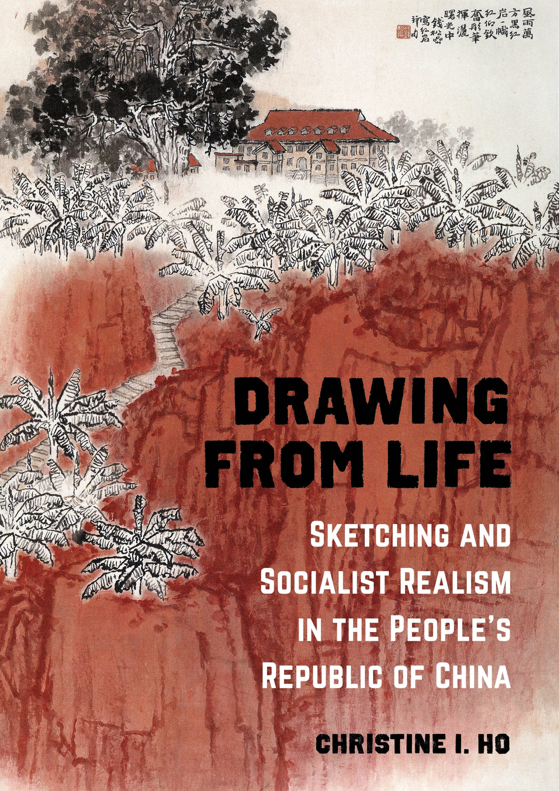 """Cover of the book """"Drawing from Life: Sketching and Socialist Realism in the People's Republic of China"""" by Christine I. Ho. The background shows a painting of red cliffs with a red-roofed houe perched atop, along with black-and-white trees and Chinese characters."""